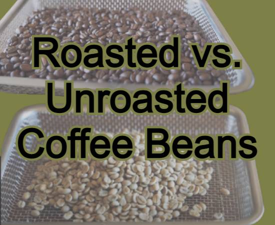 Roasted vs. Unroasted Coffee Beans